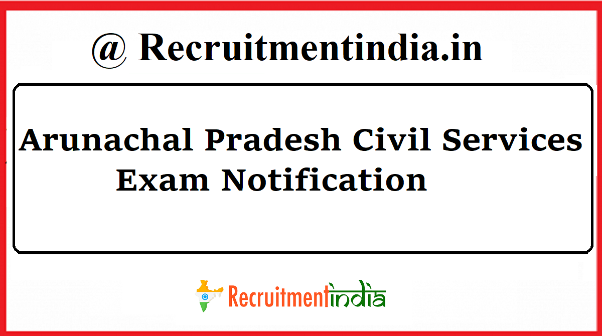 Arunachal Pradesh Civil Service Exam Notification